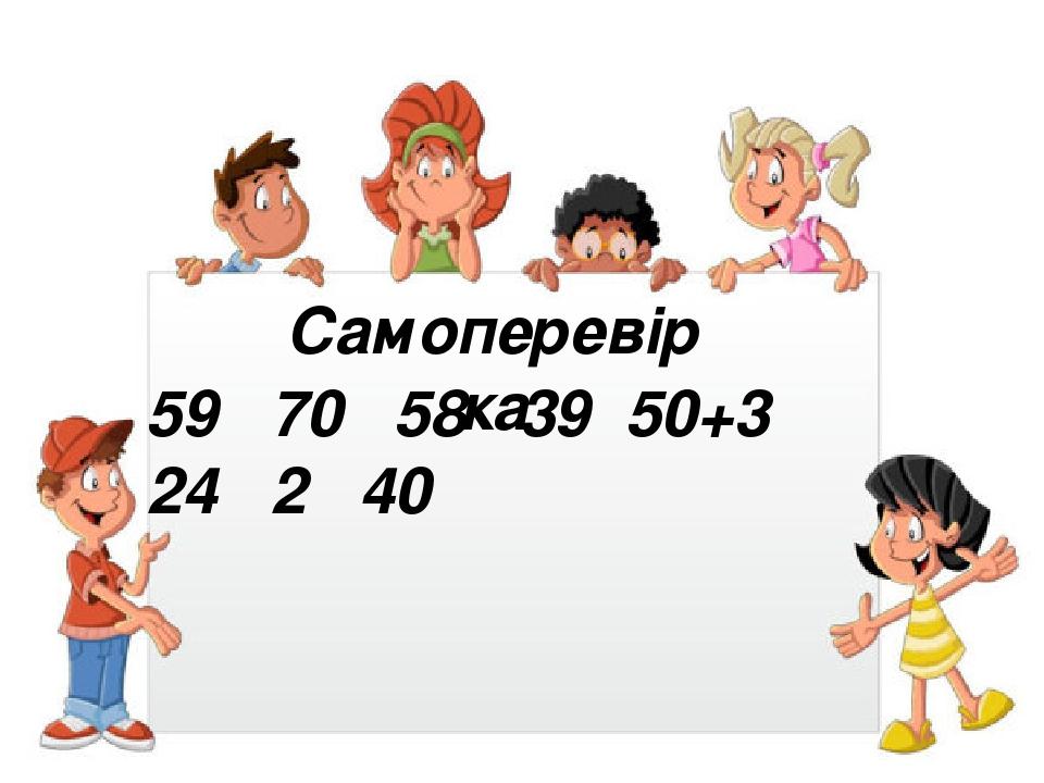 Самоперевірка 59 70 58 39 50+3 24 2 40