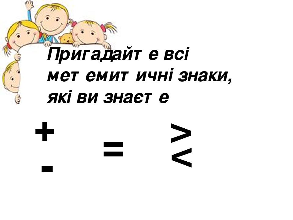 + Пригадайте всі метемитичні знаки, які ви знаєте = - > >