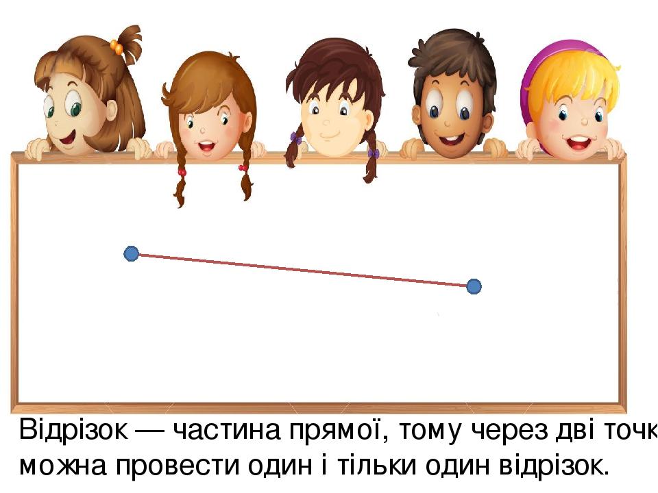 Відрізок — частина прямої, тому через дві точки можна провести один і тільки один відрізок.