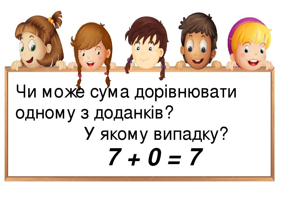 Чи може сума дорівнювати одному з доданків? У якому випадку? 7 + 0 = 7