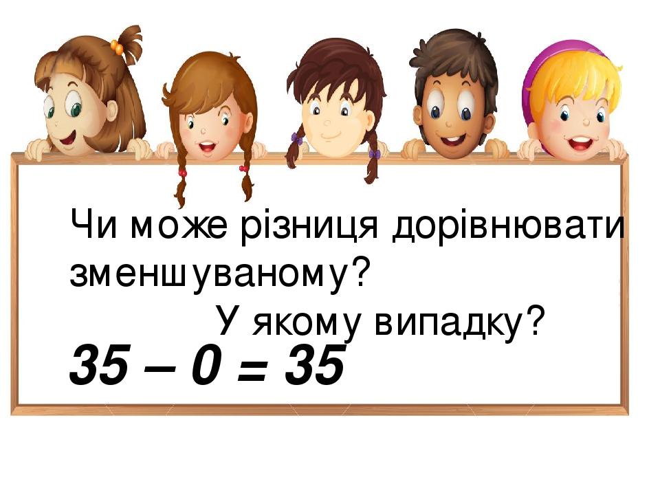 Чи може різниця дорівнювати зменшуваному? У якому випадку? 35 – 0 = 35