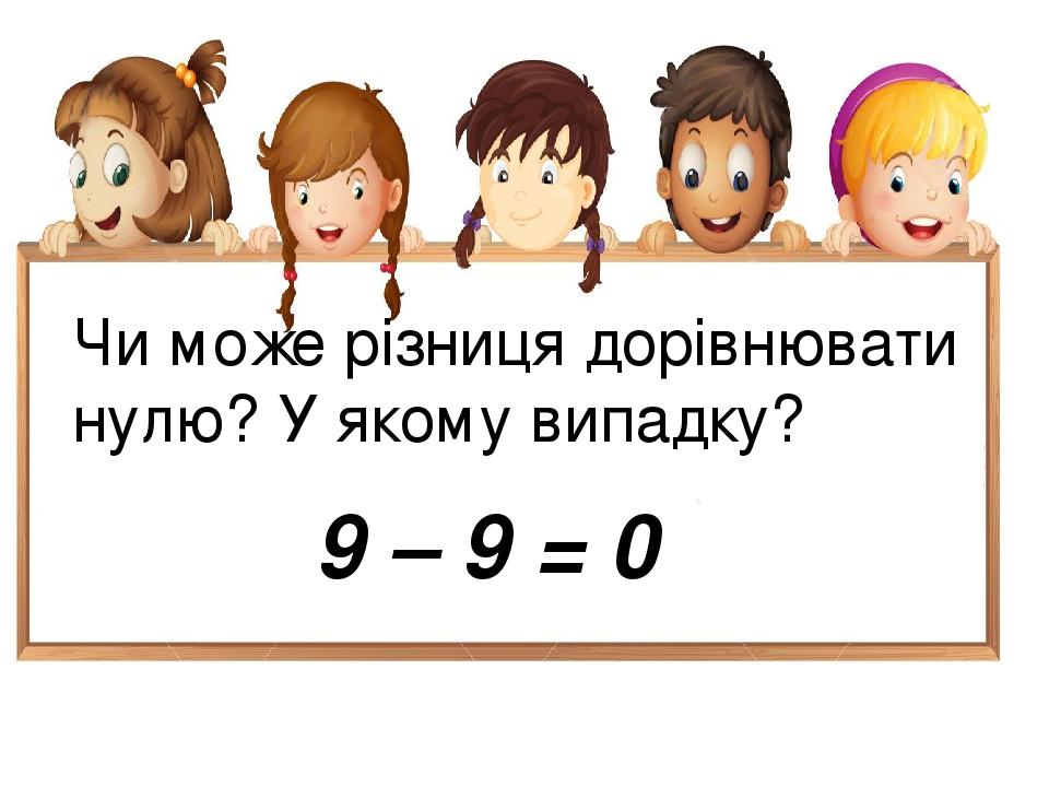 Чи може різниця дорівнювати нулю? У якому випадку? 9 – 9 = 0