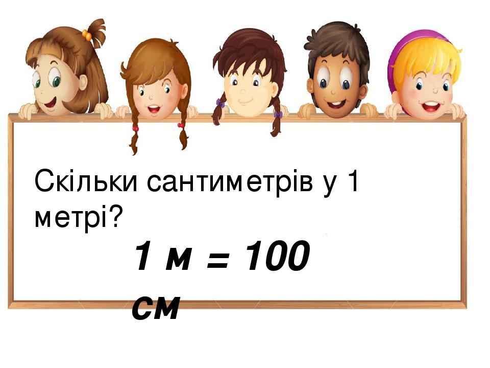 Скільки сантиметрів у 1 метрі? 1 м = 100 см