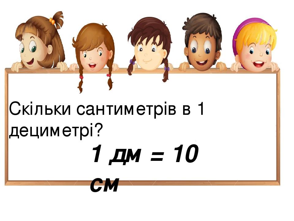 Скільки сантиметрів в 1 дециметрі? 1 дм = 10 см