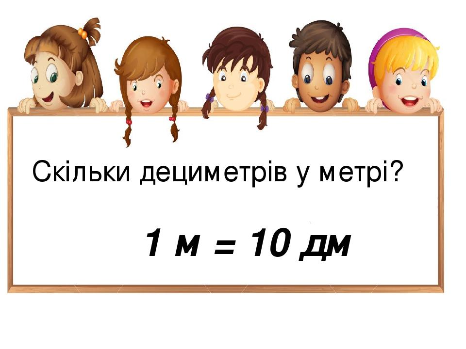 Скільки дециметрів у метрі? 1 м = 10 дм
