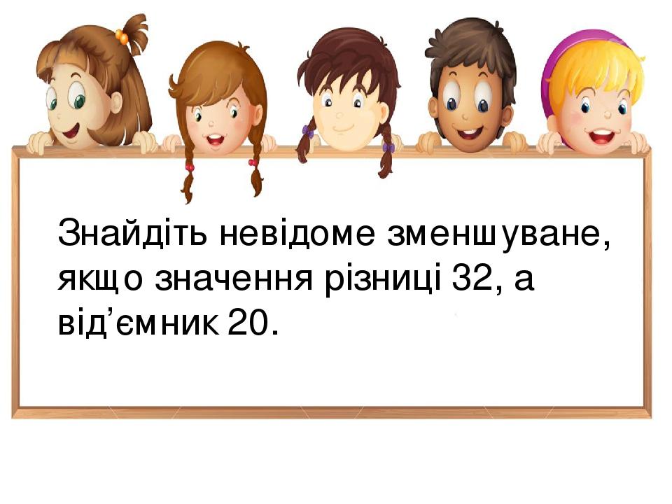 Знайдіть невідоме зменшуване, якщо значення різниці 32, а від'ємник 20.