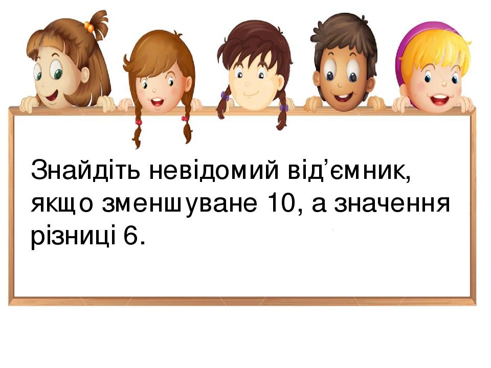 Знайдіть невідомий від'ємник, якщо зменшуване 10, а значення різниці 6.