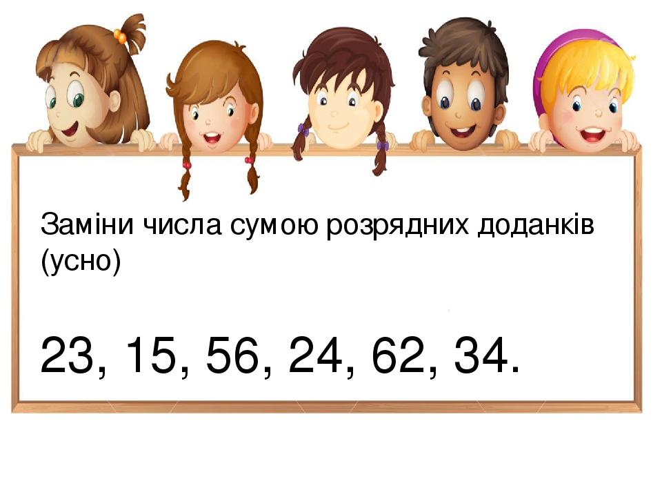 Заміни числа сумою розрядних доданків (усно) 23, 15, 56, 24, 62, 34.