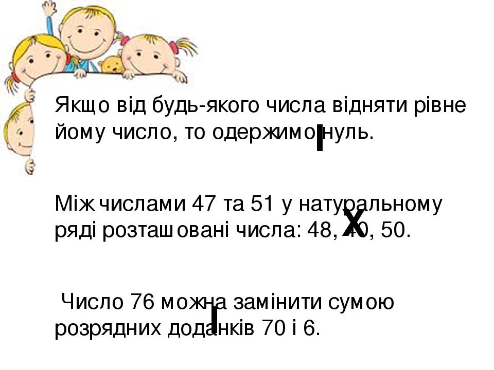 Якщо від будь-якого числа відняти рівне йому число, то одержимо нуль. Між числами 47 та 51 у натуральному ряді розташовані числа: 48, 40, 50. Число...