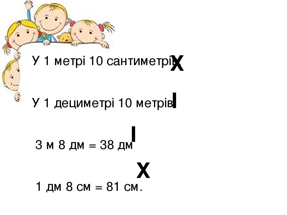 У 1 метрі 10 сантиметрів. У 1 дециметрі 10 метрів. 3 м 8 дм = 38 дм 1 дм 8 см = 81 см. І Х І Х