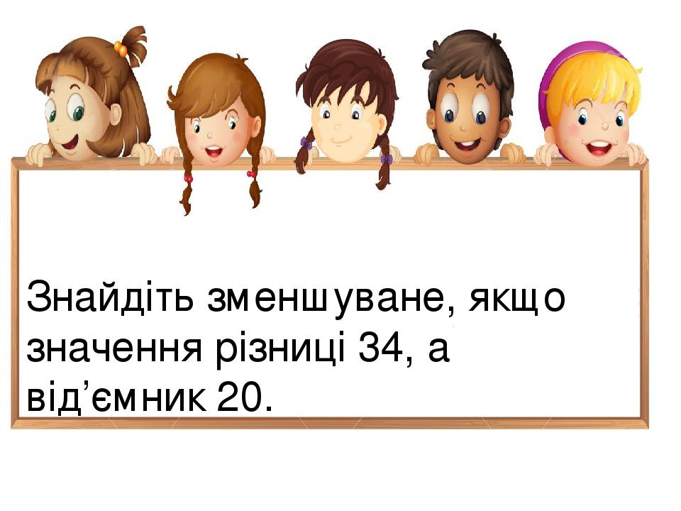 Знайдіть зменшуване, якщо значення різниці 34, а від'ємник 20.
