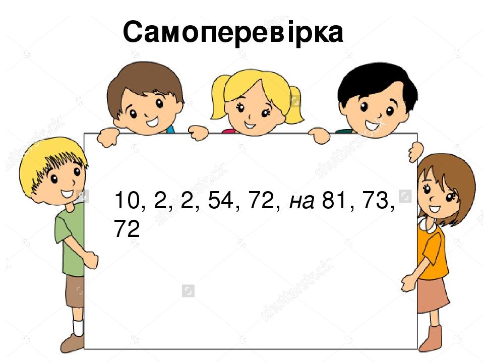 10, 2, 2, 54, 72, на 81, 73, 72 Самоперевірка
