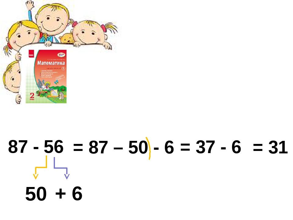 87 - 56 50 + 6 = 87 – 50 - 6 = 37 - 6 = 31
