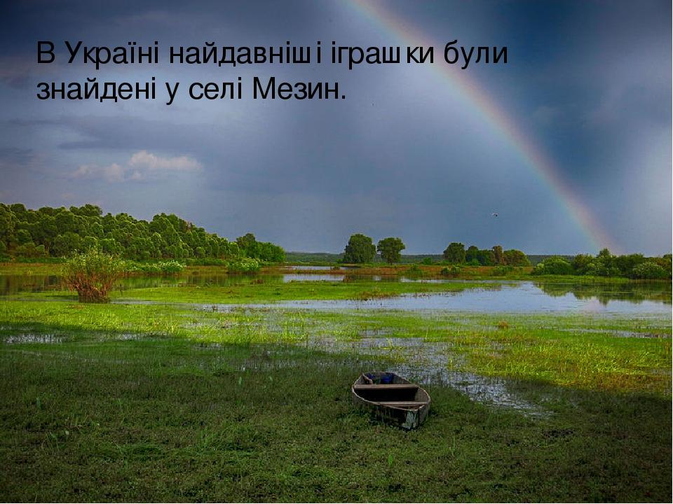 ВУкраїнінайдавніші іграшки були знайдені у селі Мезин.