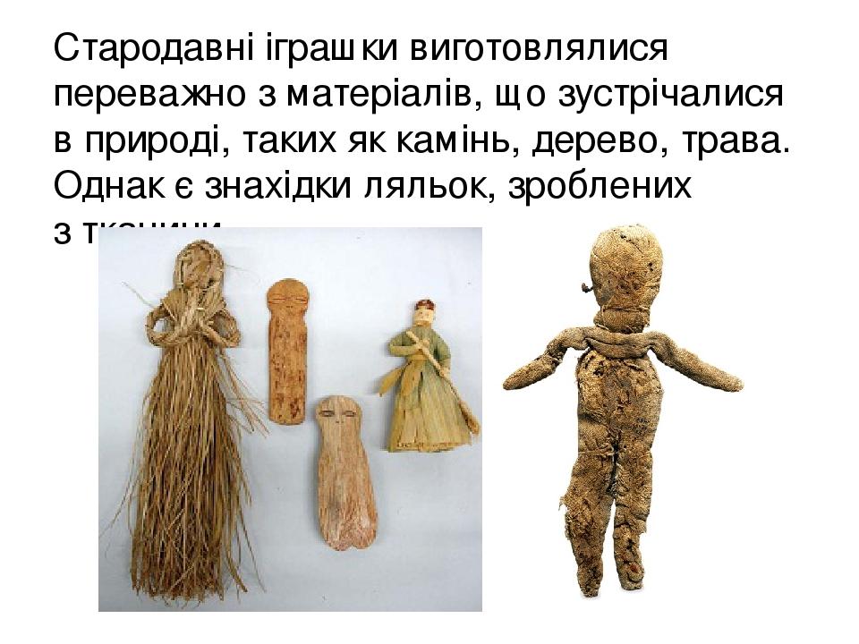 Стародавні іграшки виготовлялися переважно з матеріалів, що зустрічалися в природі, таких яккамінь,дерево,трава. Однак є знахідки ляльок, зробле...
