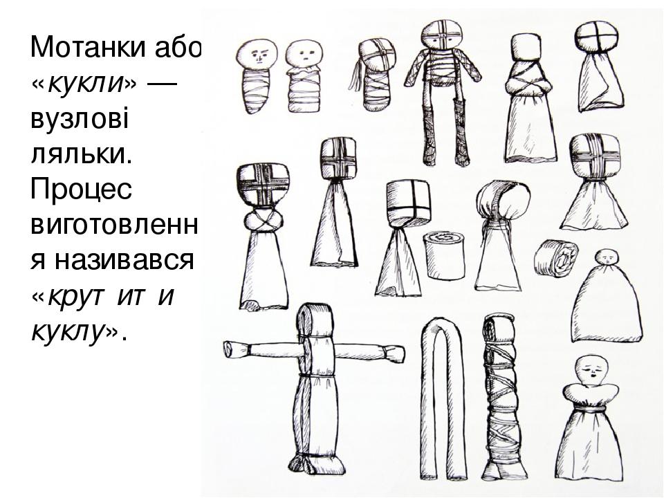 Мотанки або «кукли»— вузлові ляльки. Процес виготовлення називався «крутити куклу».