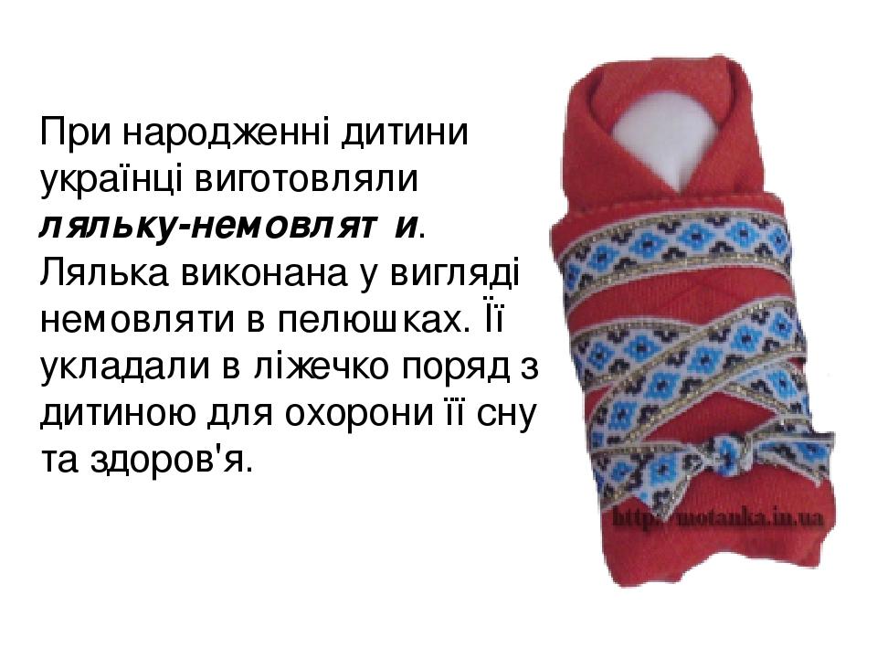 При народженні дитини українці виготовляли ляльку-немовляти. Лялька виконана у вигляді немовляти в пелюшках. Її укладали в ліжечко поряд з дитиною ...