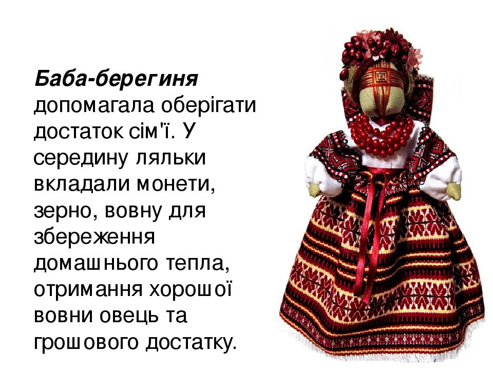 Баба-берегиня допомагала оберігати достаток сім'ї. У середину ляльки вкладали монети, зерно, вовну для збереження домашнього тепла, отримання хорош...