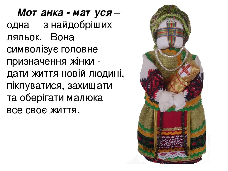 Мотанка - матуся – одна з найдобріших ляльок. Вона символізує головне призначення жінки - дати життя новій людині, піклуватися, захищати та оберіга...