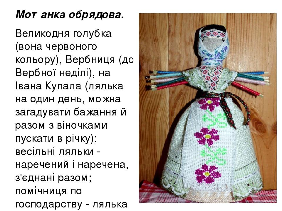 Мотанка обрядова. Великодня голубка (вона червоного кольору), Вербниця (до Вербної неділі), на Івана Купала (лялька на один день, можна загадувати ...