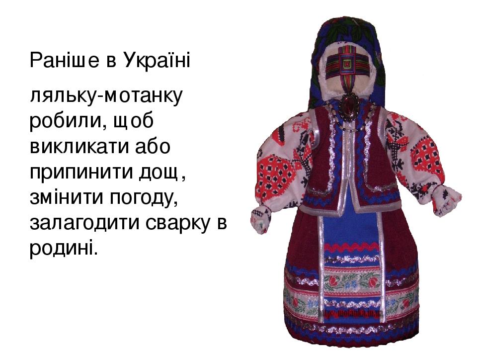 Раніше в Україні ляльку-мотанку робили, щоб викликати або припинити дощ, змінити погоду, залагодити сварку в родині.