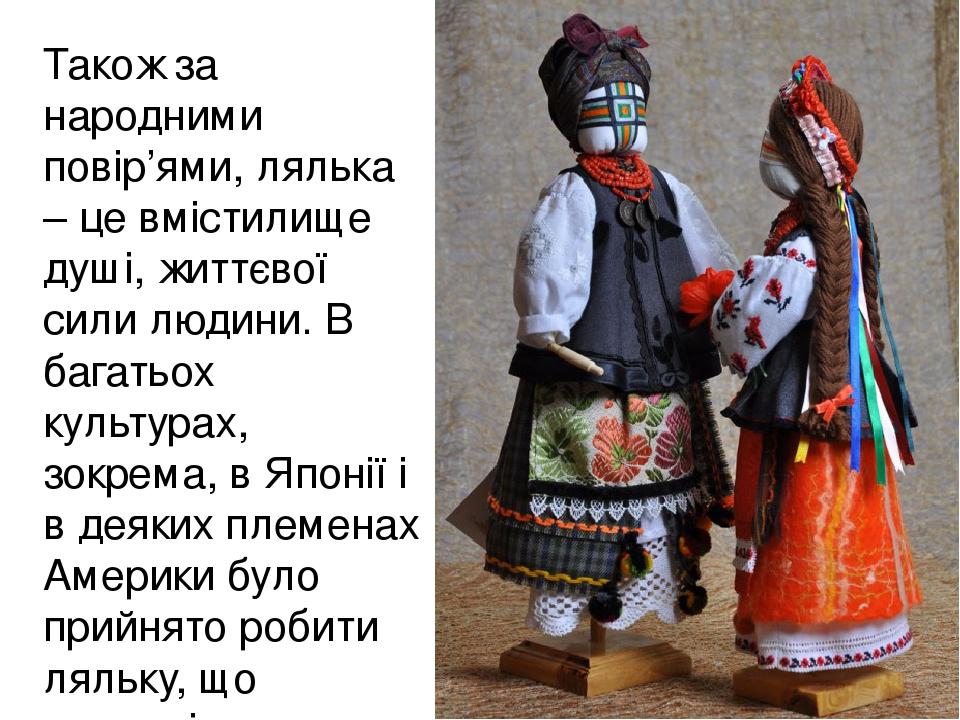 Також за народними повір'ями, лялька – це вмістилище душі, життєвої сили людини. В багатьох культурах, зокрема, в Японії і в деяких племенах Америк...