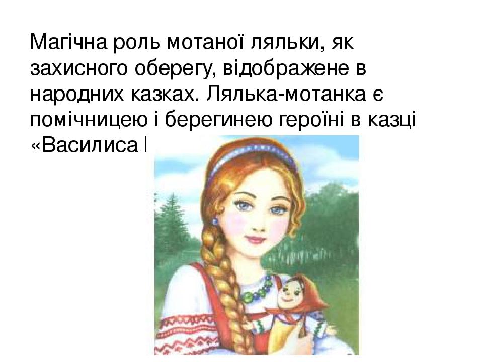 Магічна роль мотаної ляльки, як захисного оберегу, відображене в народних казках. Лялька-мотанка є помічницею і берегинею героїні в казці «Василиса...
