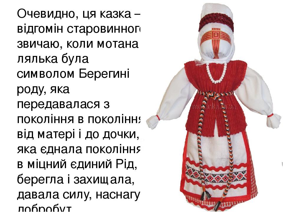 Очевидно, ця казка – відгомін старовинного звичаю, коли мотана лялька була символом Берегині роду, яка передавалася з покоління в покоління, від ма...