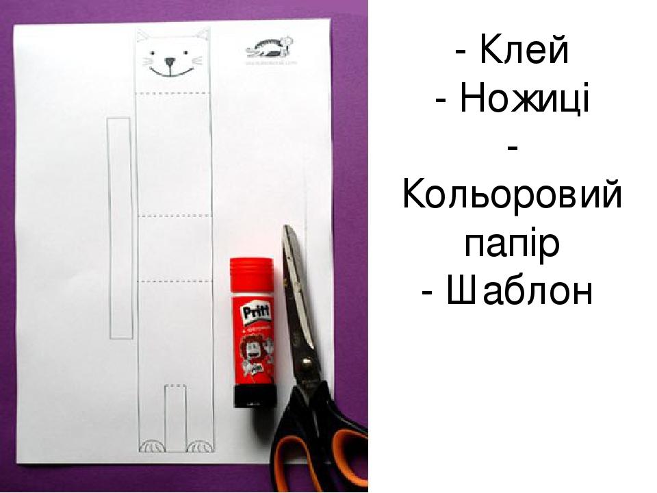 - Клей - Ножиці - Кольоровий папір - Шаблон