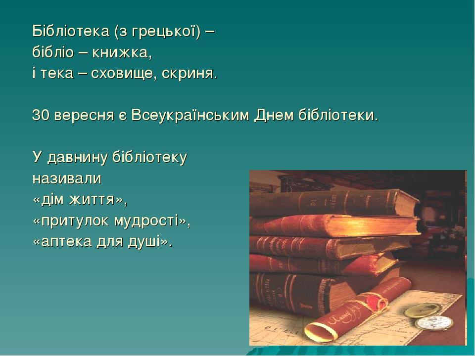 Бібліотека (з грецької) – бібліо – книжка, і тека – сховище, скриня. 30 вересня є Всеукраїнським Днем бібліотеки. У давнину бібліотеку називали «ді...
