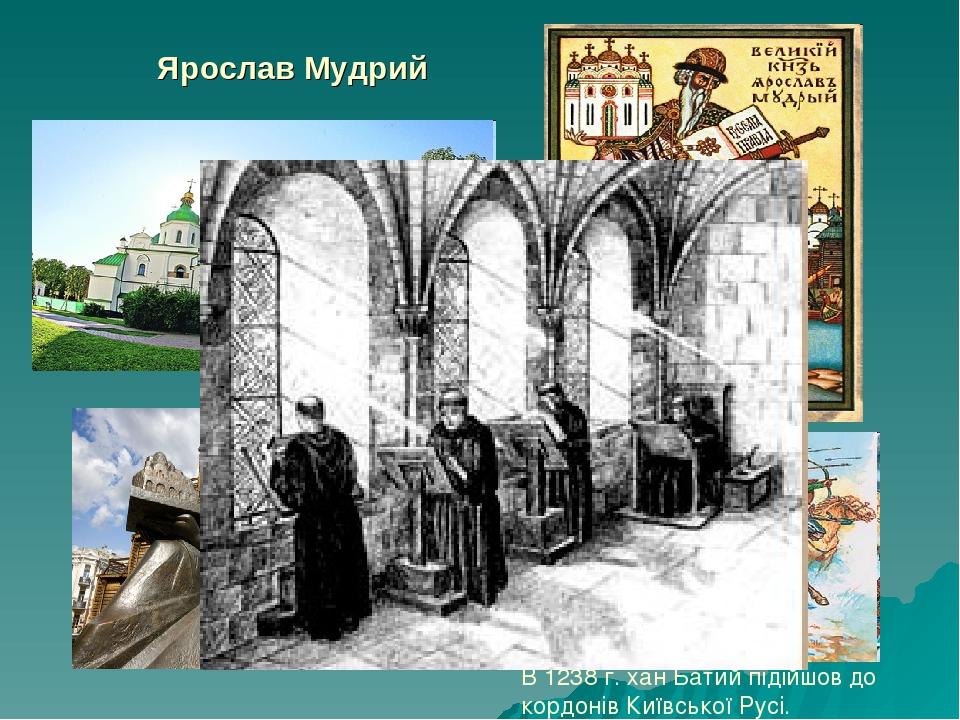 Ярослав Мудрий В 1238 г. хан Батий підійшов до кордонів Київської Русі.