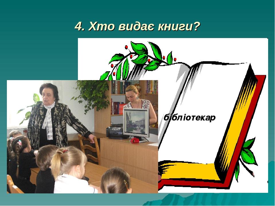 4. Хто видає книги? бібліотекар
