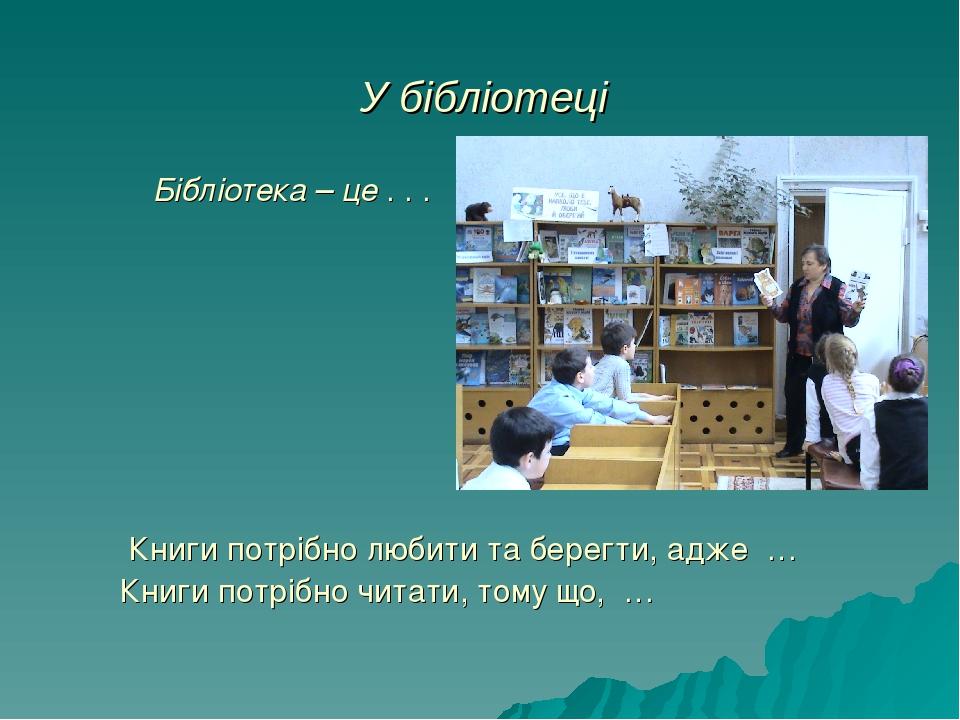 У бібліотеці Бібліотека – це . . . Книги потрібно любити та берегти, адже … Книги потрібно читати, тому що, …
