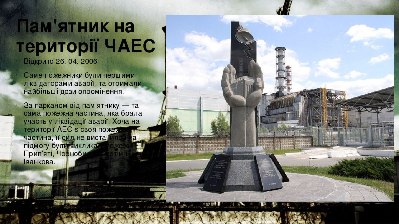 Пам'ятник на території ЧАЕС Відкрито 26. 04. 2006 Саме пожежники були першими ліквідаторами аварії, та отримали найбільші дози опромінення. За парк...