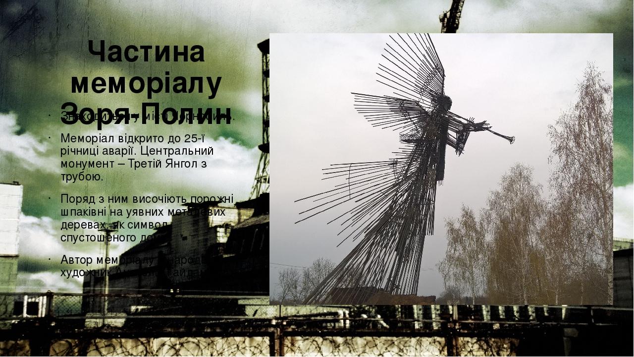 Частина меморіалу Зоря-Полин Знаходиться у місті Чорнобиль. Меморіал відкрито до 25-ї річниці аварії. Центральний монумент – Третій Янгол з трубою....