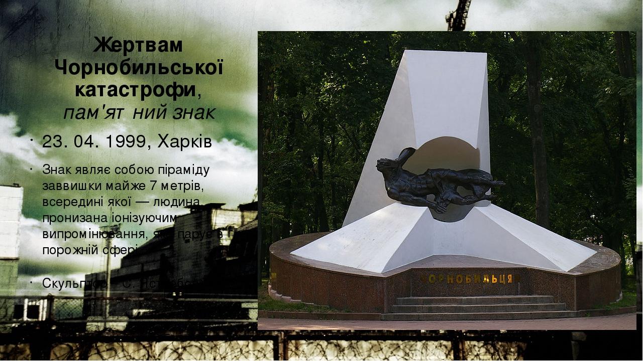 Жертвам Чорнобильської катастрофи, пам'ятний знак 23. 04. 1999, Харків Знак являє собою піраміду заввишки майже 7 метрів, всередині якої— людина, ...