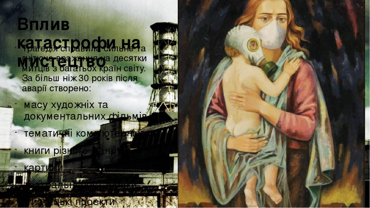 Вплив катастрофи на мистецтво Трагедія справила сильне та гнітюче враження на десятки митців з багатьох країн світу. За більш ніж 30 років після ав...