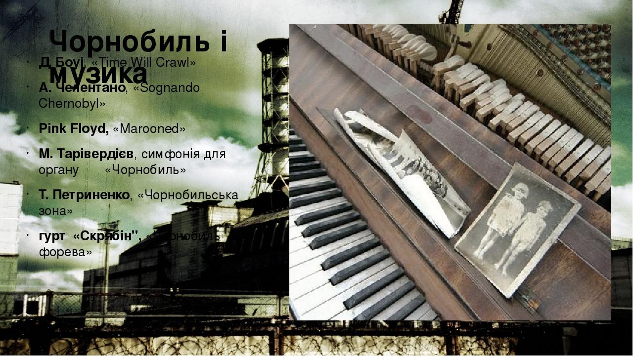 Чорнобиль і музика Д. Боуі, «Time Will Crawl» А. Челентано, «Sognando Chernobyl» Pink Floyd, «Marooned» М. Тарівердієв, симфонія для органу «Чорноб...