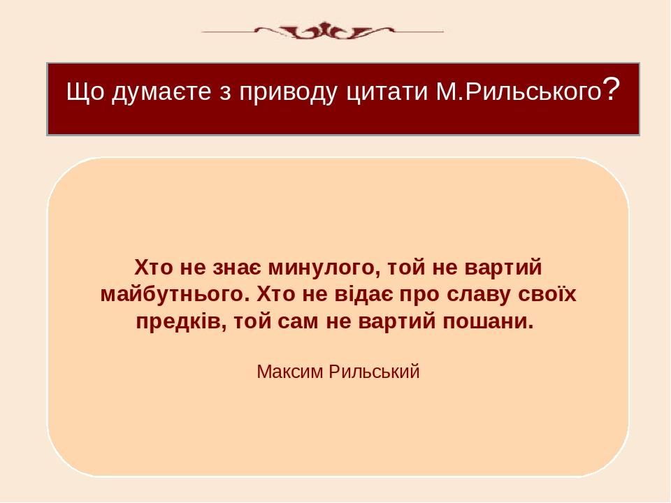 Що думаєте з приводу цитати М.Рильського? Хто не знає минулого, той не вартий майбутнього. Хто не відає про славу своїх предків, той сам не вартий ...