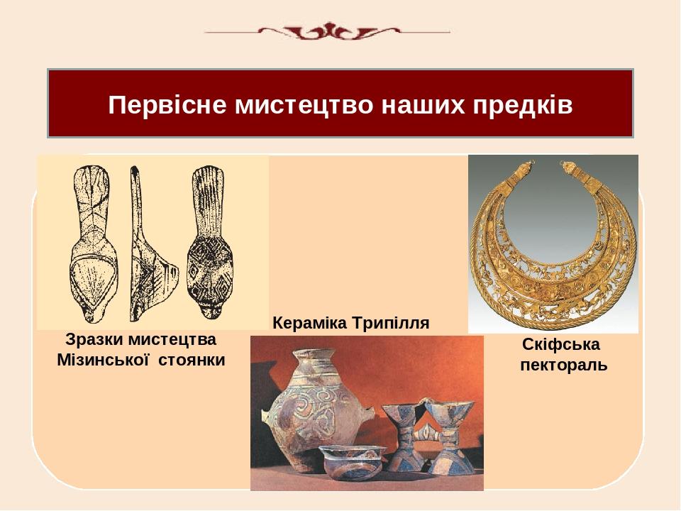 Первісне мистецтво наших предків Зразки мистецтва Мізинської стоянки Кераміка Трипілля Скіфська пектораль