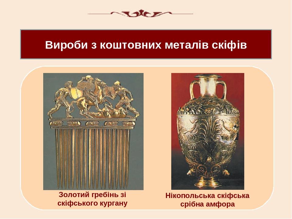 Вироби з коштовних металів скіфів Золотий гребінь зі скіфського кургану Нікопольська скіфська срібна амфора