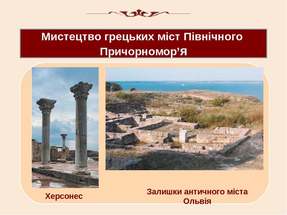 Мистецтво грецьких міст Північного Причорномор'я Херсонес Залишки античного міста Ольвія