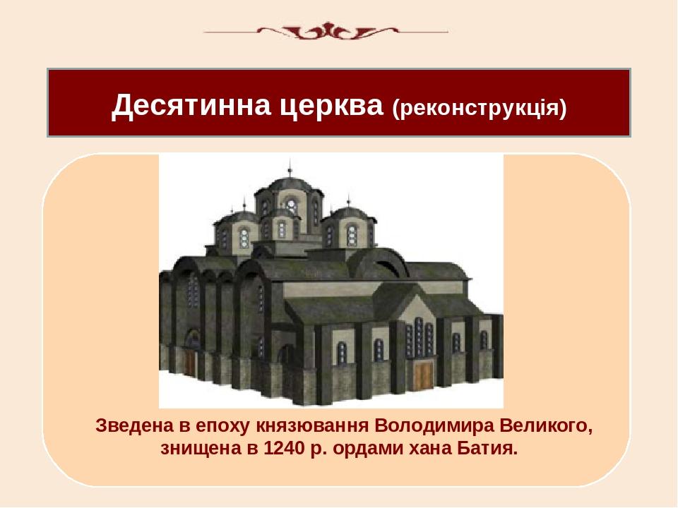 Десятинна церква (реконструкція) Зведена в епоху князювання Володимира Великого, знищена в 1240 р. ордами хана Батия.