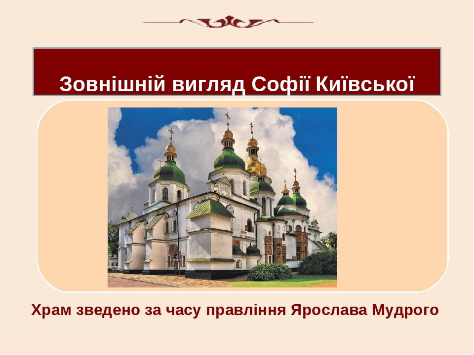 Зовнішній вигляд Софії Київської Х Храм зведено за часу правління Ярослава Мудрого