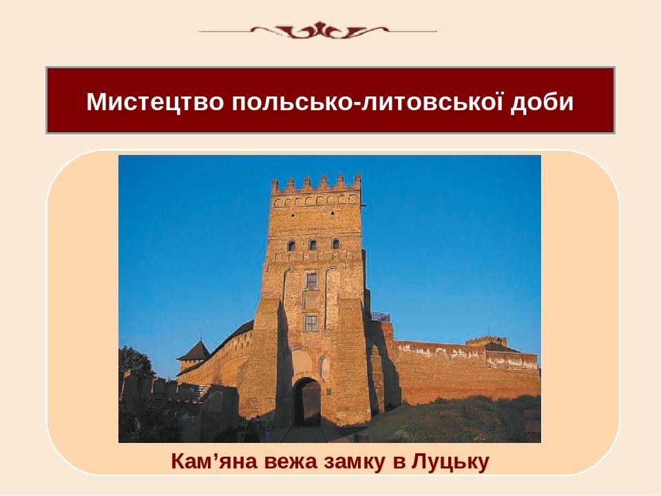 Мистецтво польсько-литовської доби Кам'яна вежа замку в Луцьку