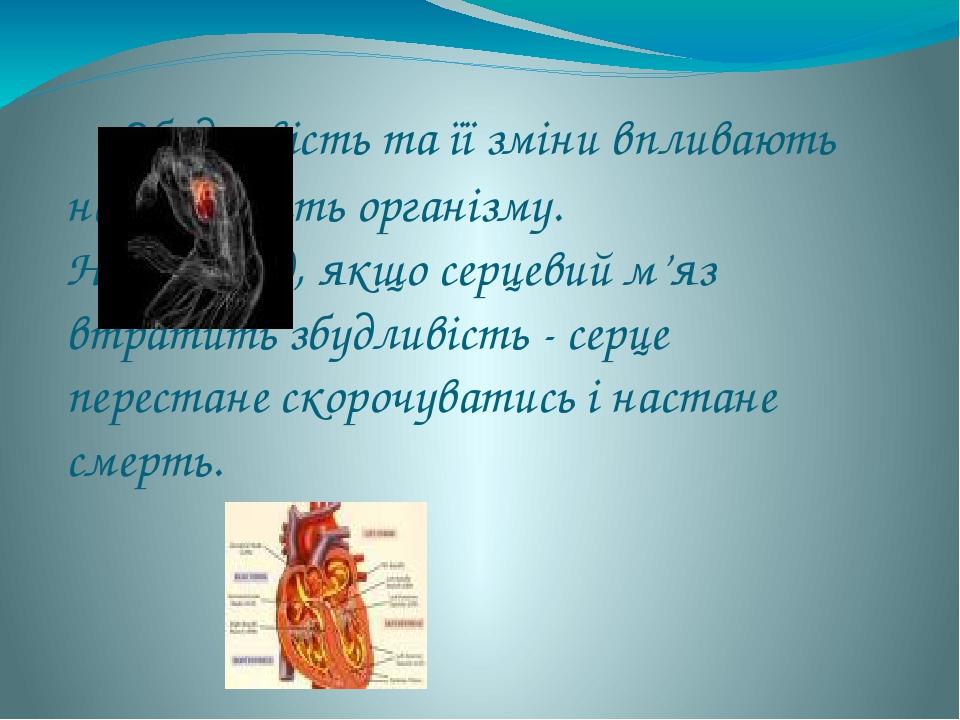 Збудливість та її зміни впливають на діяльність організму. Наприклад, якщо серцевий м'яз втратить збудливість - серце перестане скорочуватись і ...