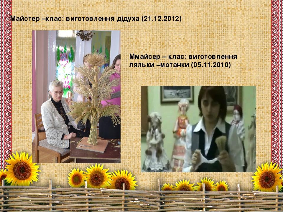 Майстер –клас: виготовлення дідуха (21.12.2012) Ммайсер – клас: виготовлення ляльки –мотанки (05.11.2010)