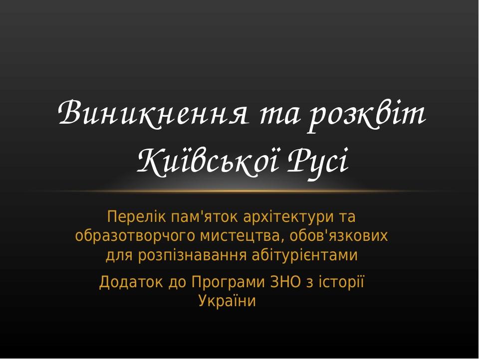 Перелік пам'яток архітектури та образотворчого мистецтва, обов'язкових для розпізнавання абітурієнтами Додаток до Програми ЗНО з історії України Ви...
