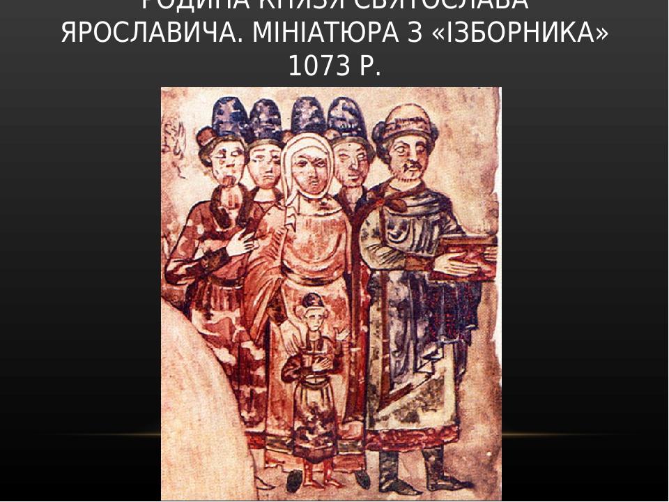 РОДИНА КНЯЗЯ СВЯТОСЛАВА ЯРОСЛАВИЧА. МІНІАТЮРА З «ІЗБОРНИКА» 1073 Р.