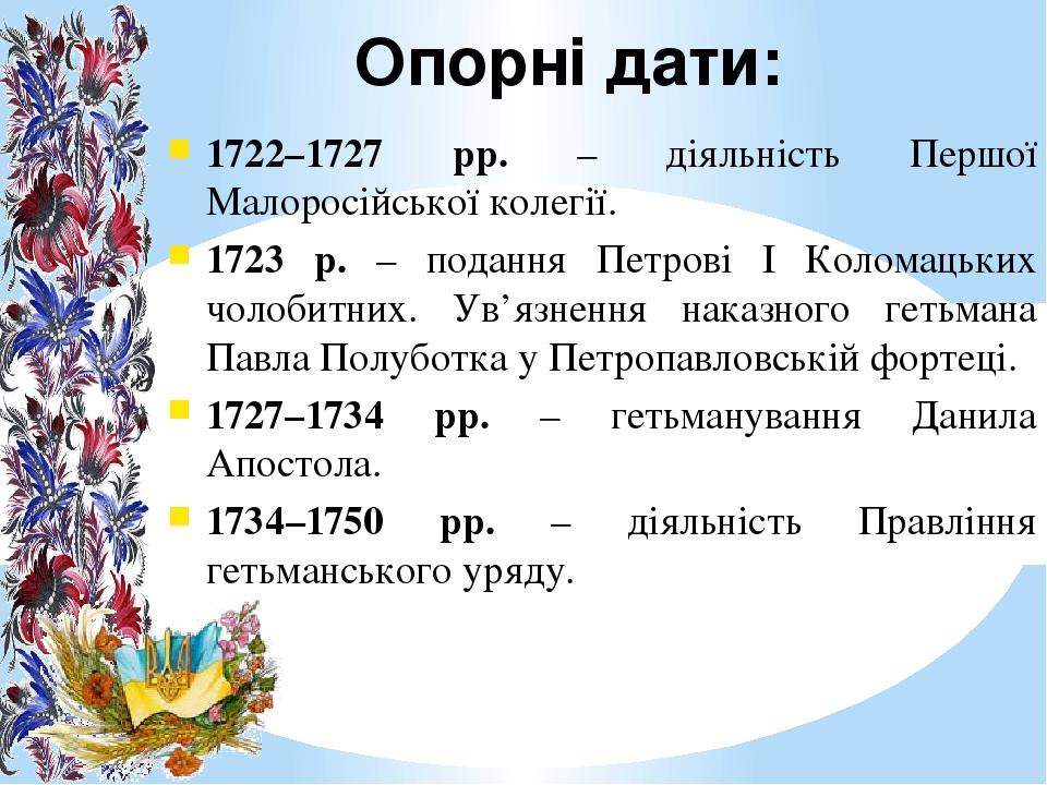 Опорні дати: 1722–1727 рр. – діяльність Першої Малоросійської колегії. 1723 р. – подання Петрові І Коломацьких чолобитних. Ув'язнення наказного гет...